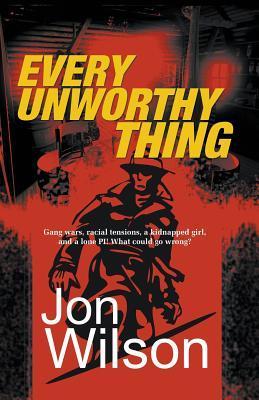 Every Unworthy Thing by Jon  Wilson
