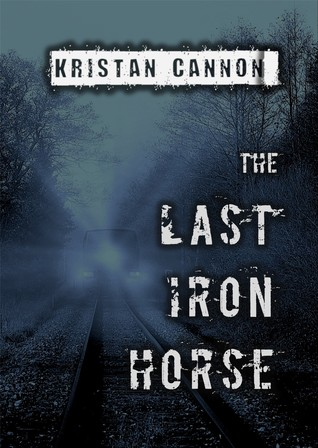 The Last Iron Horse by Kristan Cannon