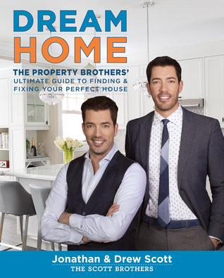 Dream Home: The Property Brothers' Ultimate Guide to Finding & Fixing Your Perfect House by Drew Scott and Jonathan Scott