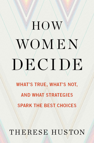 How Women Decide: What's True, What's Not, and What Strategies Spark the Best Choices