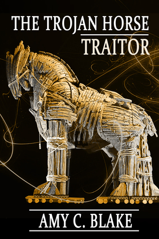 The Trojan Horse Traitor by Amy C. Blake