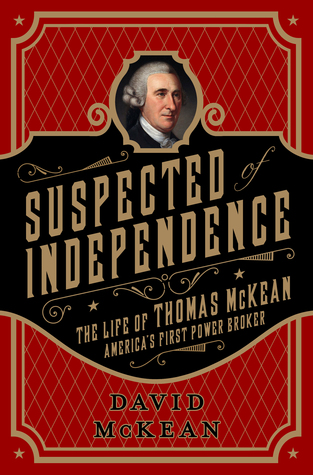 Suspected of Independence: The Life of Thomas McKean, America's First Power Broker