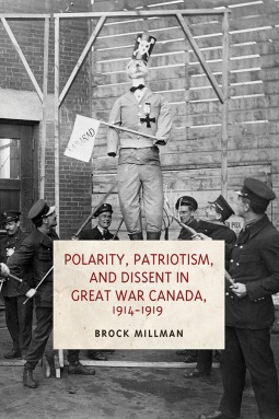 Polarity, Patriotism, and Dissent in Great War Canada, 1914-1919 by Brock Millman