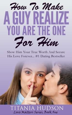 How To Make A Guy Realize You Are The One For Him (Love Matters Series Book 1)