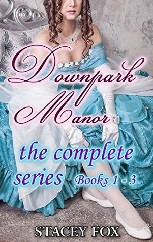 Downpark Manor - The Complete Series books 1 - 3 (Historical Erotica) by Stacey Fox