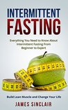 Intermittent Fasting: Everything You Need to Know About Intermittent Fasting For Beginner to Expert - Build Lean Muscle and Change Your Life