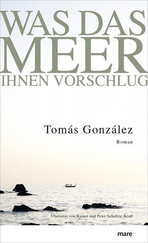 Was das Meer ihnen vorschlug by Tomás González