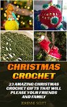 Christmas Crochet: 23 Amazing Christmas Crochet Gifts That Will Please Your Friends And Family: (Crochet patterns, Crochet books, Crochet for beginners, ... beginner's guide, step-by-step projects)