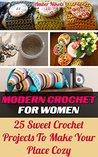 Modern Crochet For Women 25 Sweet Crochet Projects to Make Your Place Cozy: (tunisian crochet, how to crochet, crochet stitches, tunisian crochet, crochet ... babies,crochet for women, modern crochet)