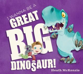 i wanna be a great big dinosaur heath mckenzie