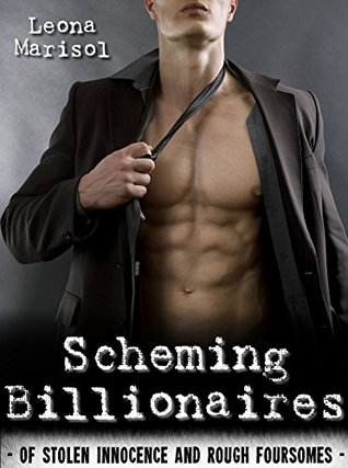 Scheming Billionaires Of Stolen Innocence and Rough Foursomes by Leona Marisol