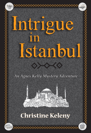 Intrigue in Istanbul - An Agnes Kelly Mystery Adventure by Christine Keleny