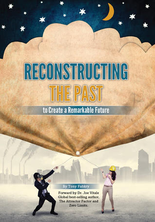 Reconstructing The Past To Create A Remarkable Future by Tony Fahkry