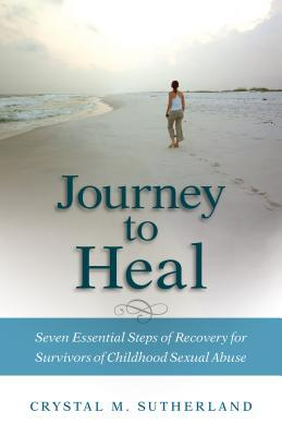 Journey to Heal: Seven Essential Steps of Recovery for Survivors of Childhood Sexual Abuse