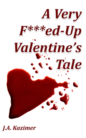 A Very F***ed-Up Valentine's Tale by J.A. Kazimer