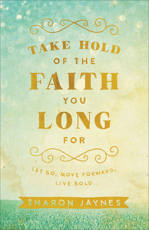 Take Hold of the Faith You Long for by Sharon Jaynes