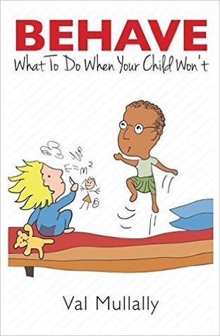 Behave - What to Do When Your Child Won't by Val  Mullally