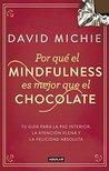 Por qué el Mindfulness es mejor que el chocolate: Tu guía para la paz interior, la atención plena y la felicidad absoluta