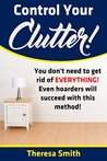 Control Your Clutter!: You don't have to get rid of EVERYTHING! Even hoarders will succeed with this method!