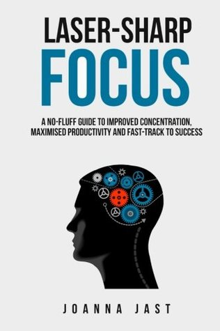 Laser-Sharp Focus. A No-Fluff Guide to Improved Concentration... by Joanna Jast