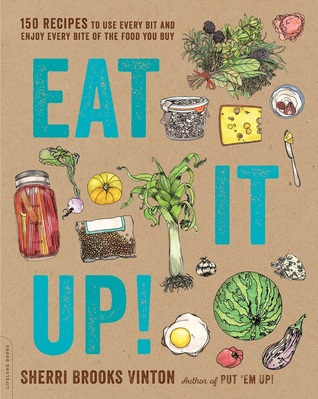 Eat It Up!: 150 Recipes to Use Every Bit and Enjoy Every Bite of the Food You Buy