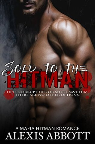 Sold to the Hitman A Bad Boy Mafia Romance Novel by Alexis Abbott