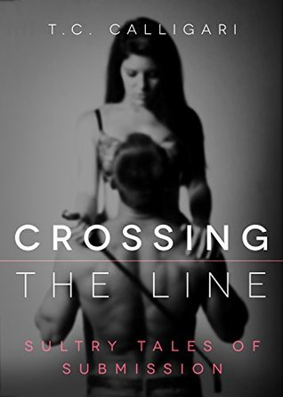Romance Crossing the Line (alpha, domination and submission, spanking) (New Adult Erotic Short Stories Book 1) by T.C. Calligari