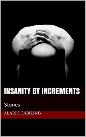 Insanity by Increments by Alaric P. Cabiling