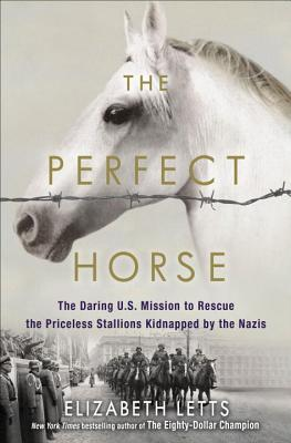 The Perfect Horse: The Daring American Mission to Rescue the Priceless Stallions Kidnapped by the Nazis