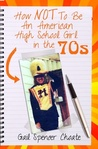 How NOT To Be An American High School Girl in the 70s