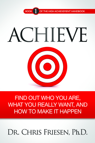 ACHIEVE: Find Out Who You Are, What You Really Want, And How To Make It Happen (Book 1 of the High Achievement Handbook)