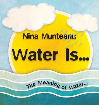 Water Is... by Nina Munteanu