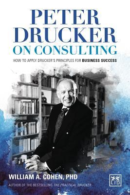 Peter Drucker on Consulting: How to Apply Drucker S Principles for Business Success