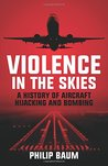 Violence in the Skies: A History of Aircraft Hijacking and Bombing