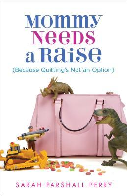 Mommy Needs a Raise: (Because Quitting's Not a Option)