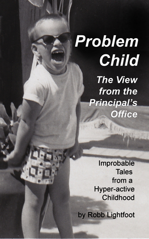 Problem Child - The View from the Principal's Office by Robb Lightfoot