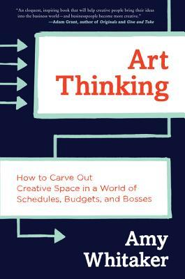 Art Thinking: How to Carve Out Creative Space in a World of Schedules, Budgets, and Bosses