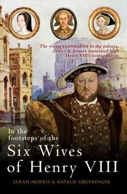 In the Footsteps of the Six Wives of Henry VIII: The Visitor's Companion to the Palaces, Castles & Houses Associated with Henry VIII's Iconic Queens