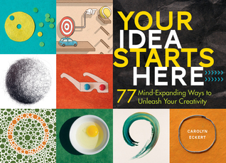 Your Idea Starts Here: 75 Ways to Find and Build More Creative Ideas
