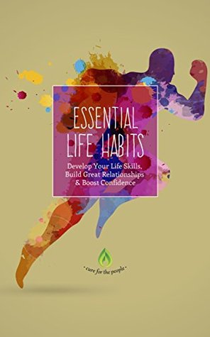 Essential Life Habits: Develop Your Life Skills, Build Great Relationships & Boost Confidence (Good Habits, New Habits, Self Esteem, Creativity & Productivity)