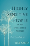 Highly Sensitive People in an Insensitive World: How to Create a Happy Life