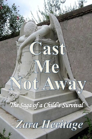 Cast Me Not Away - The Saga of a Child's Survival by Zara Heritage
