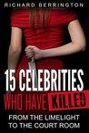 15 Celebrities Who Have Killed : From The Limelight To The Court Room (Serial Killers - Murderer - Criminals Crimes - True Evil - Horror Stories - True Crimes - Violent Crimes)