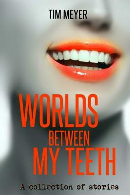 Worlds Between My Teeth by Tim   Meyer