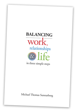 Balancing Work, Relationships & Life in Three Simple Steps by Michael Thomas Sunnarborg