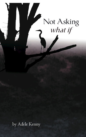Not Asking What If by Adele Kenny