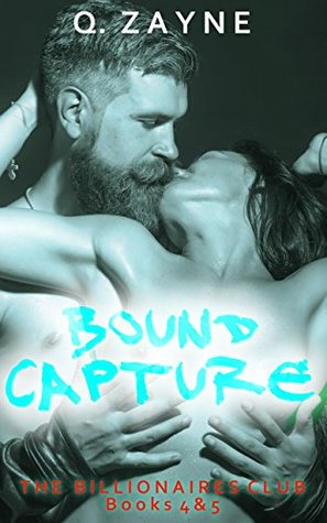 The Billionaires Club ~ Books 4 & 5 BOUND CAPTURE (Dark Erotica Ganged Book 2) by Q. Zayne