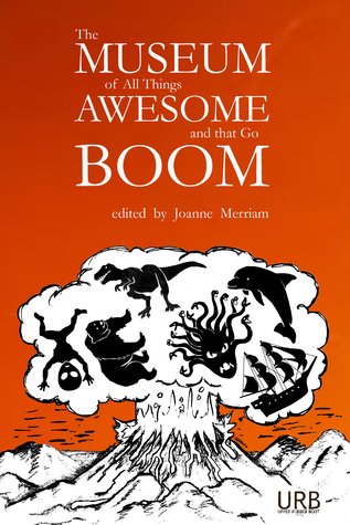 The Museum of All Things Awesome and that Go Boom by Joanne Merriam