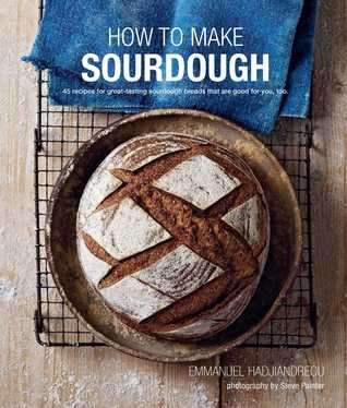 How to Make Sourdough : 45 Recipes for Great-Tasting Sourdough Breads That are Good for You, Too