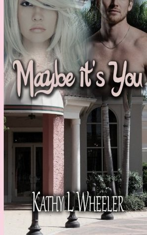 Maybe It's You by Kathy L. Wheeler